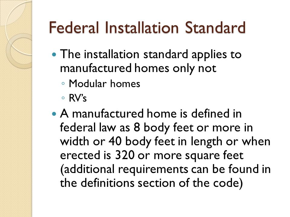 Federal Installation Standard The installation standard applies to manufactured homes only not ◦ Modular homes ◦ RV's A manufactured home is defined i