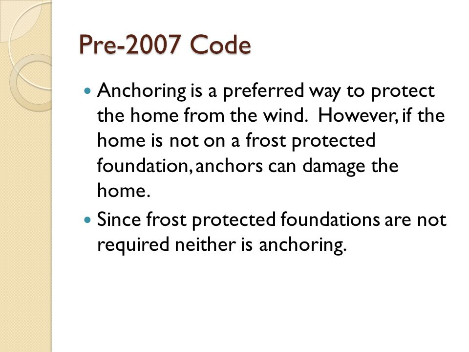 Pre-2007 Code Anchoring is a preferred way to protect the home from the wind. However, if the home is not on a frost protected foundation, anchors can