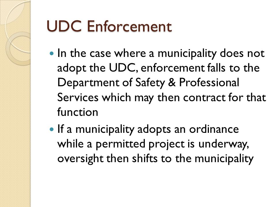 UDC Enforcement In the case where a municipality does not adopt the UDC, enforcement falls to the Department of Safety & Professional Services which m