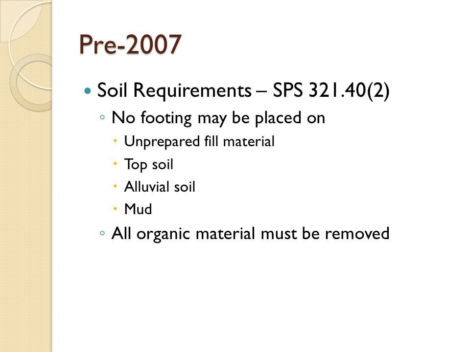 Pre-2007 Soil Requirements – SPS 321.40(2) ◦ No footing may be placed on  Unprepared fill material  Top soil  Alluvial soil  Mud ◦ All organic mat