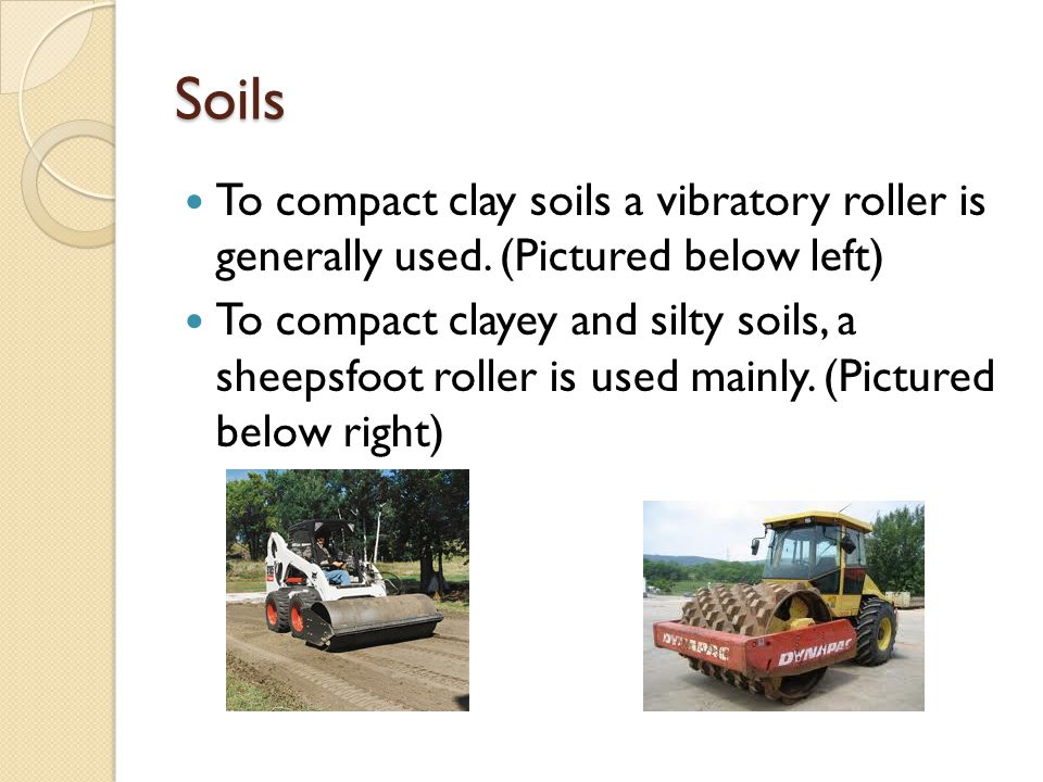 Soils To compact clay soils a vibratory roller is generally used. (Pictured below left) To compact clayey and silty soils, a sheepsfoot roller is used