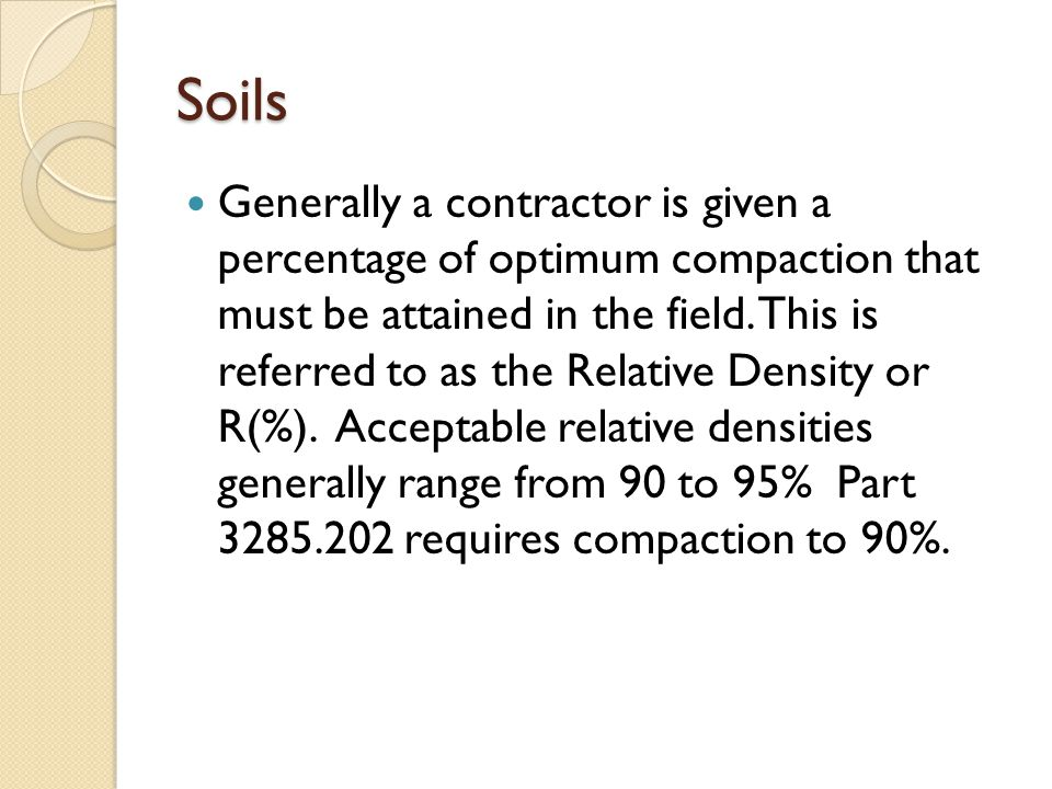Soils Generally a contractor is given a percentage of optimum compaction that must be attained in the field. This is referred to as the Relative Densi