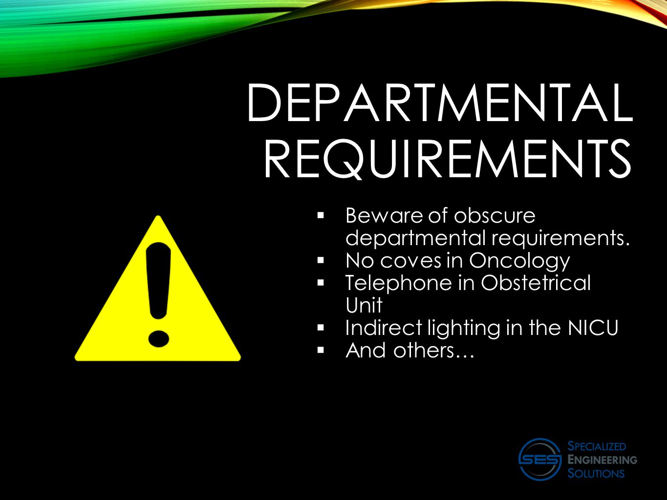 DEPARTMENTAL REQUIREMENTS  Beware of obscure departmental requirements.  No coves in Oncology  Telephone in Obstetrical Unit  Indirect lighting in