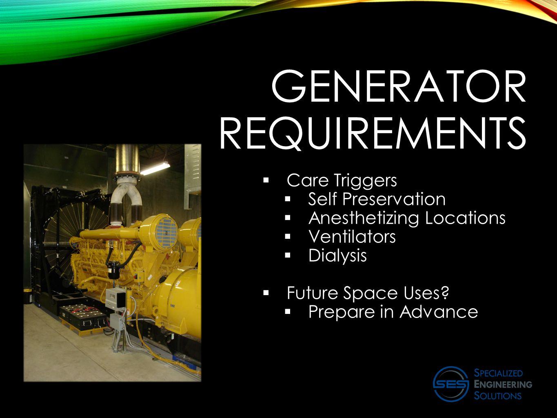 GENERATOR REQUIREMENTS  Care Triggers  Self Preservation  Anesthetizing Locations  Ventilators  Dialysis  Future Space Uses?  Prepare in Advanc