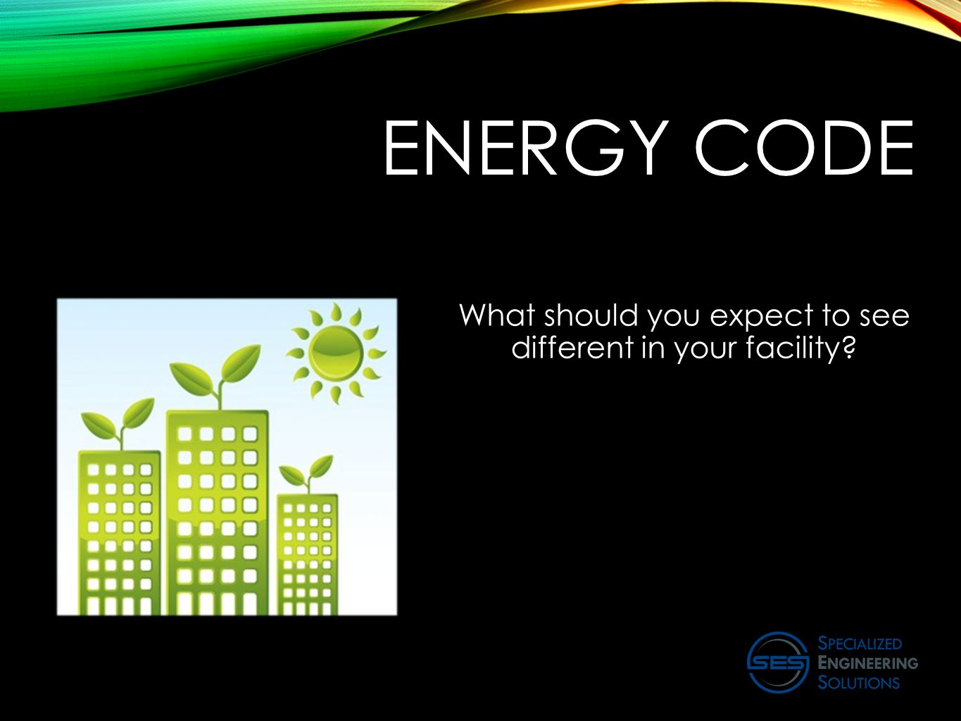 ENERGY CODE What should you expect to see different in your facility?