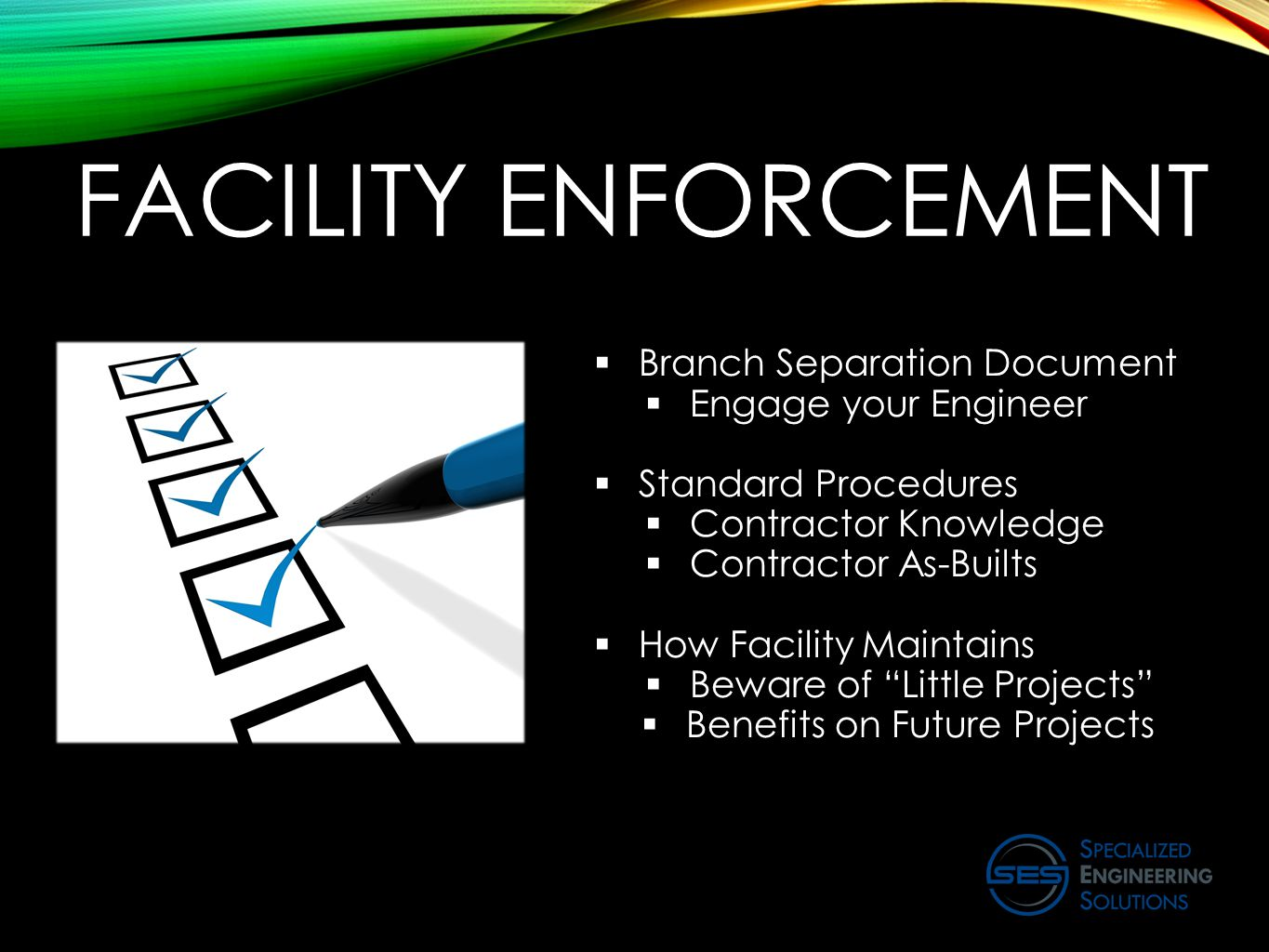 FACILITY ENFORCEMENT  Branch Separation Document  Engage your Engineer  Standard Procedures  Contractor Knowledge  Contractor As-Builts  How Facility Maintains  Beware of Little Projects  Benefits on Future Projects