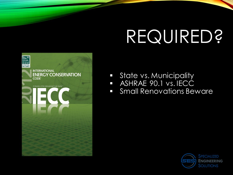 REQUIRED?  State vs. Municipality  ASHRAE 90.1 vs. IECC  Small Renovations Beware