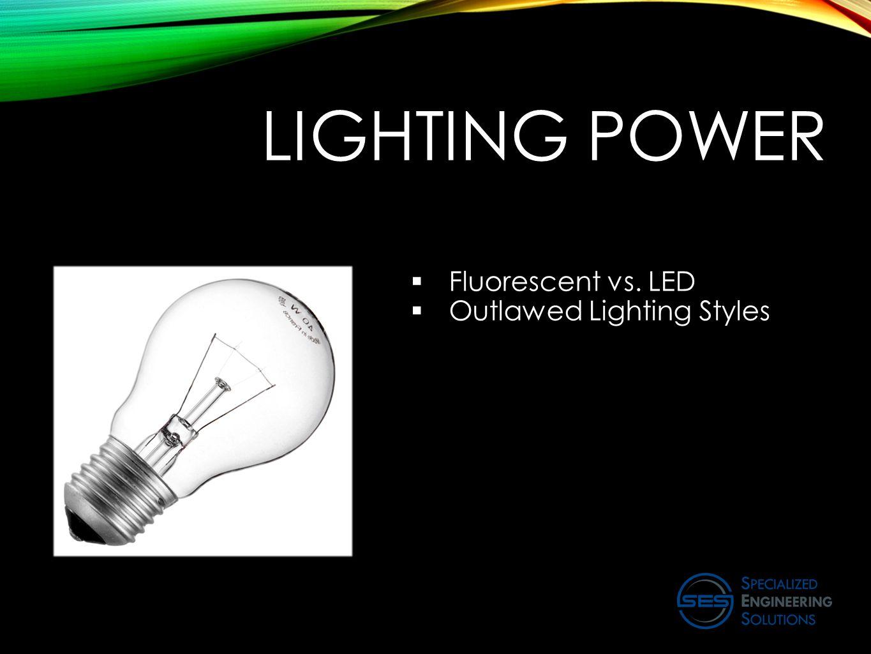 LIGHTING POWER  Fluorescent vs. LED  Outlawed Lighting Styles