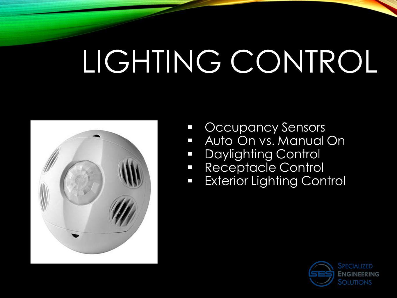 LIGHTING CONTROL  Occupancy Sensors  Auto On vs. Manual On  Daylighting Control  Receptacle Control  Exterior Lighting Control