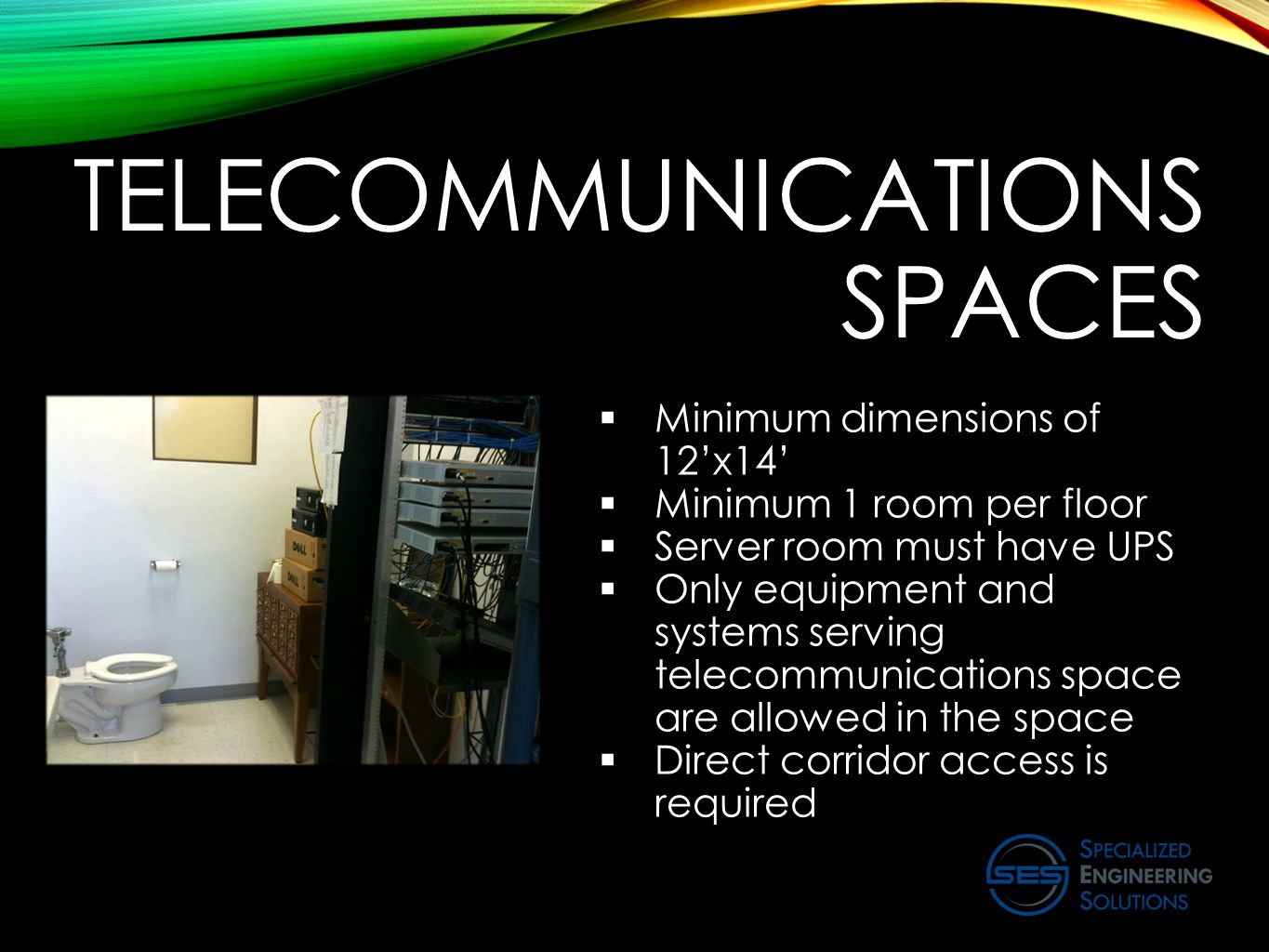 TELECOMMUNICATIONS SPACES  Minimum dimensions of 12'x14'  Minimum 1 room per floor  Server room must have UPS  Only equipment and systems serving telecommunications space are allowed in the space  Direct corridor access is required