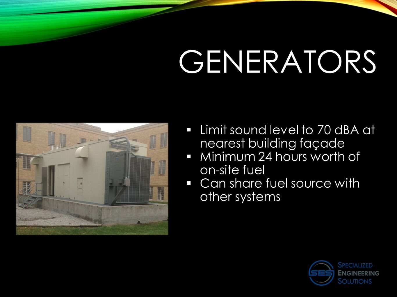 GENERATORS  Limit sound level to 70 dBA at nearest building façade  Minimum 24 hours worth of on-site fuel  Can share fuel source with other system