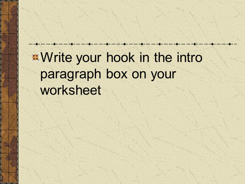Write your hook in the intro paragraph box on your worksheet