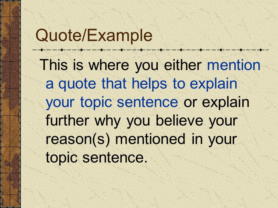 Quote/Example This is where you either mention a quote that helps to explain your topic sentence or explain further why you believe your reason(s) mentioned in your topic sentence.