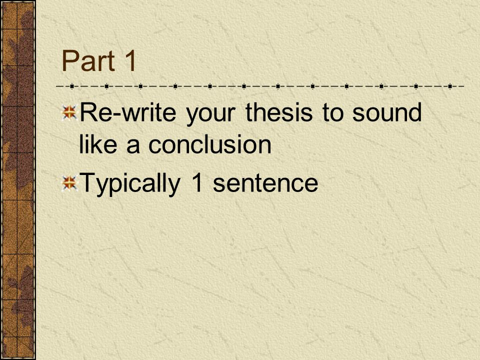 Part 1 Re-write your thesis to sound like a conclusion Typically 1 sentence