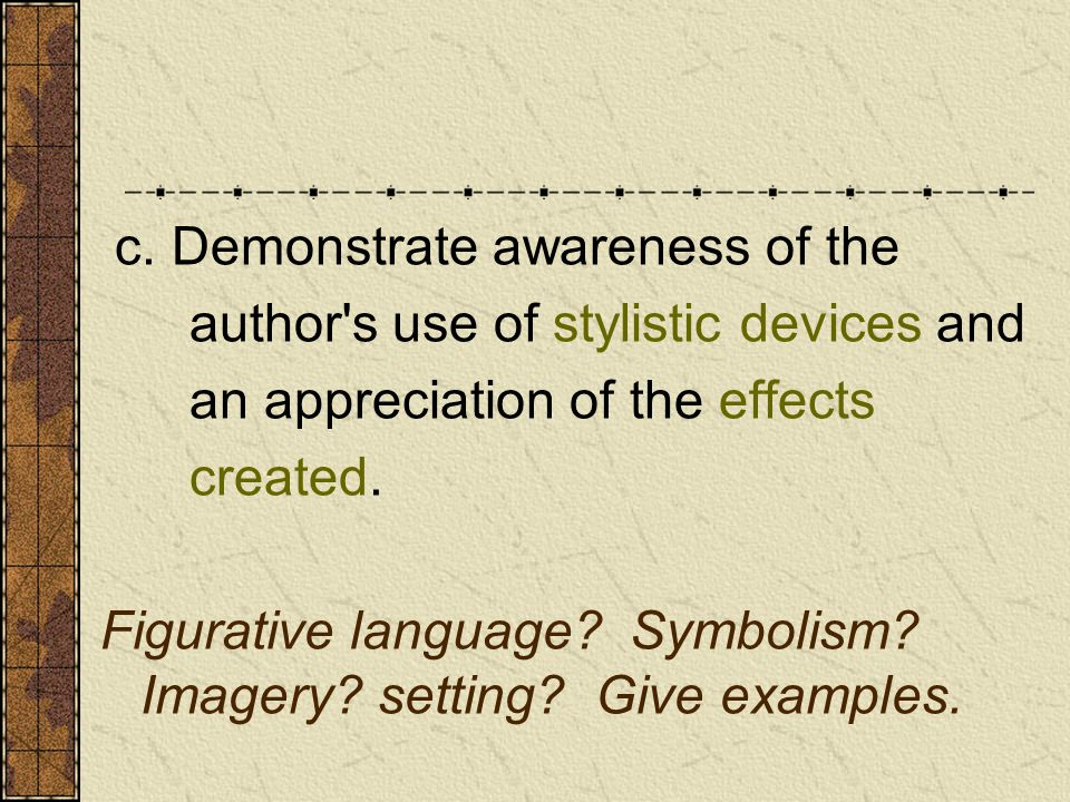 c. Demonstrate awareness of the author's use of stylistic devices and an appreciation of the effects created. Figurative language? Symbolism? Imagery?