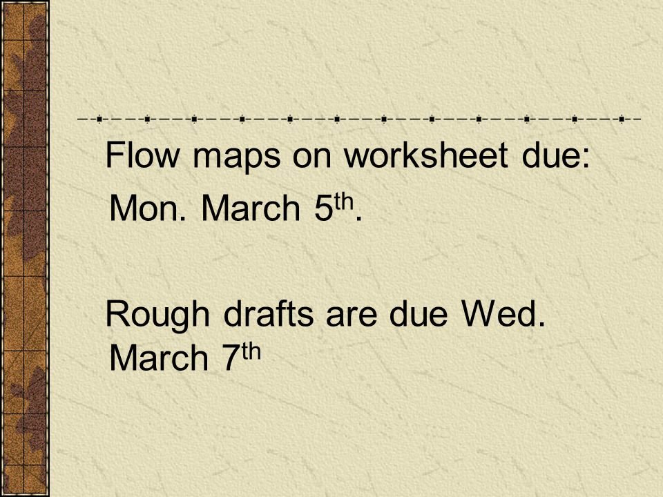 Flow maps on worksheet due: Mon. March 5 th. Rough drafts are due Wed. March 7 th