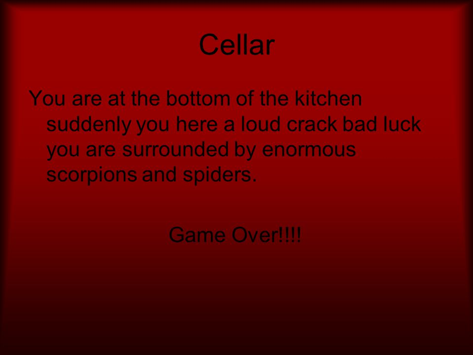 Cellar You are at the bottom of the kitchen suddenly you here a loud crack bad luck you are surrounded by enormous scorpions and spiders.