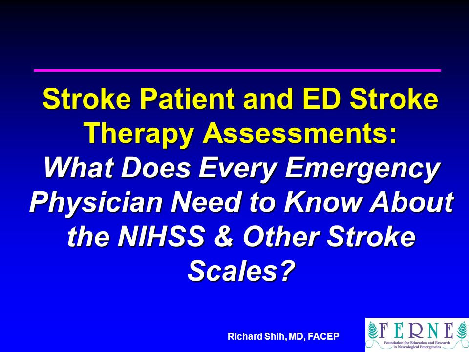Richard Shih, MD, FACEP Stroke Patient and ED Stroke Therapy Assessments: What Does Every Emergency Physician Need to Know About the NIHSS & Other Stroke Scales?