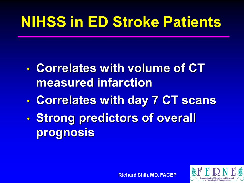 Richard Shih, MD, FACEP NIHSS in ED Stroke Patients Correlates with volume of CT measured infarction Correlates with volume of CT measured infarction Correlates with day 7 CT scans Correlates with day 7 CT scans Strong predictors of overall prognosis Strong predictors of overall prognosis