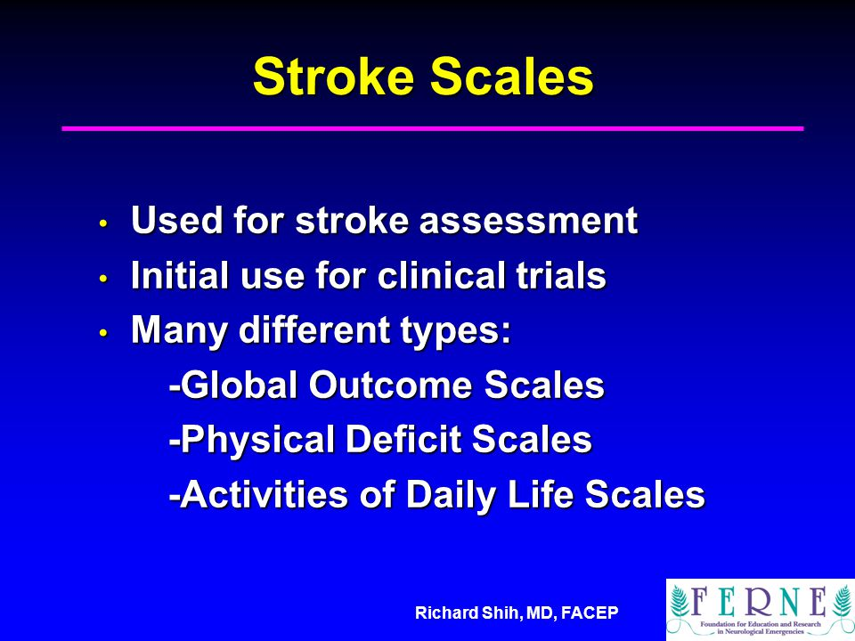 Richard Shih, MD, FACEP Stroke Scales Used for stroke assessment Used for stroke assessment Initial use for clinical trials Initial use for clinical trials Many different types: Many different types: -Global Outcome Scales -Physical Deficit Scales -Activities of Daily Life Scales