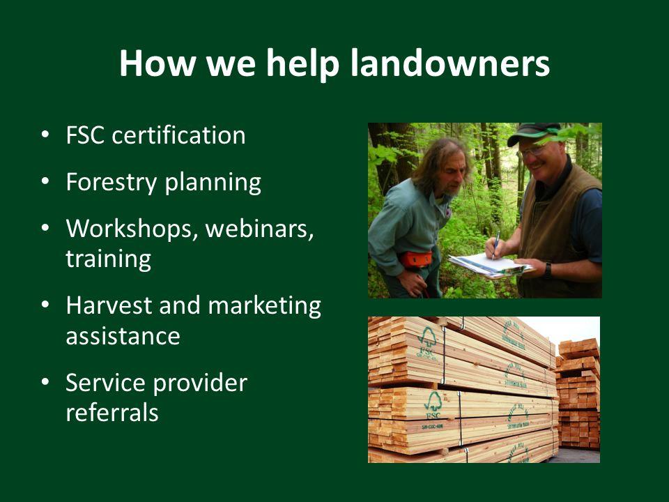 How we help landowners FSC certification Forestry planning Workshops, webinars, training Harvest and marketing assistance Service provider referrals