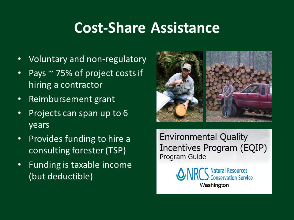 Cost-Share Assistance Voluntary and non-regulatory Pays ~ 75% of project costs if hiring a contractor Reimbursement grant Projects can span up to 6 years Provides funding to hire a consulting forester (TSP) Funding is taxable income (but deductible)