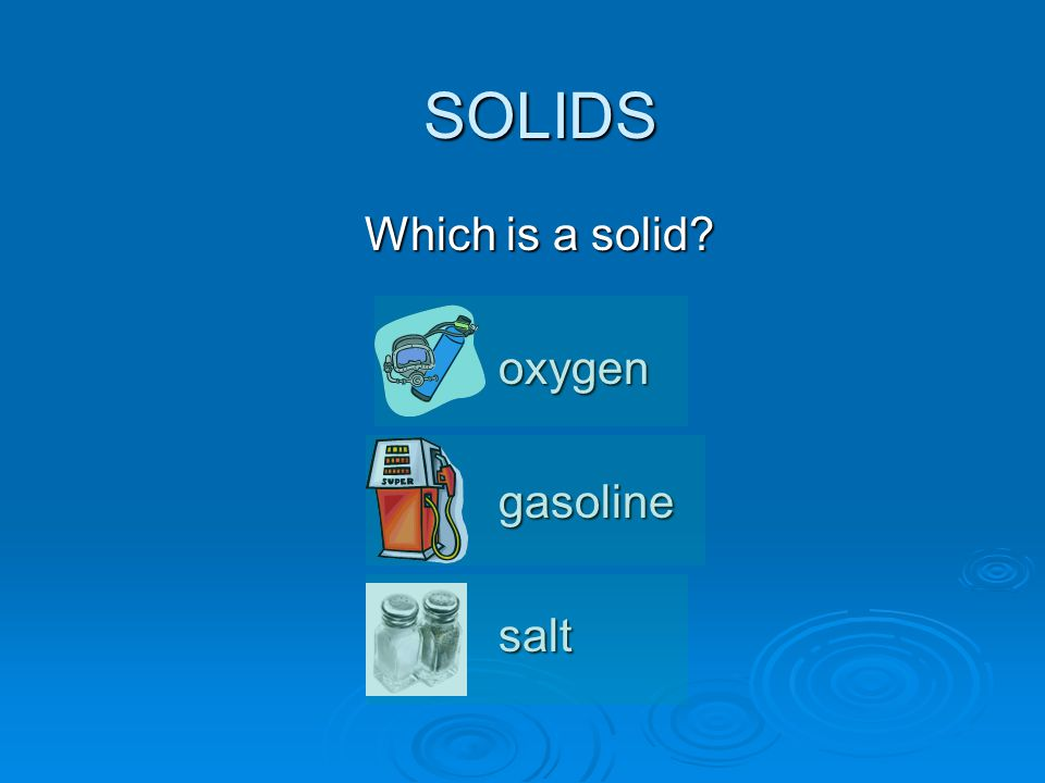 SOLIDS Which is a solid? oxygengasolinesalt