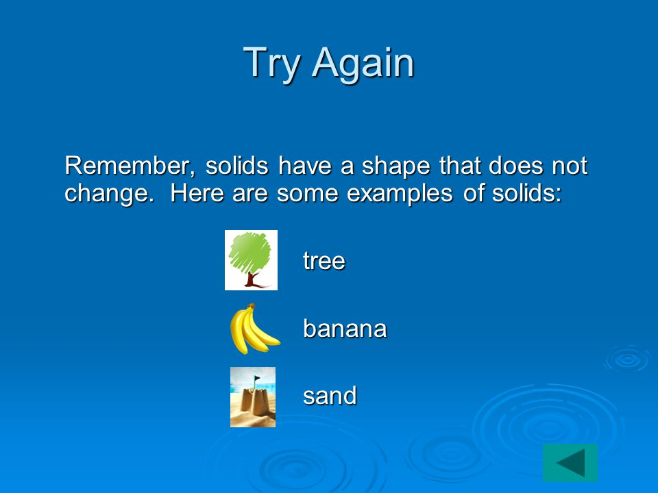 Try Again Remember, solids have a shape that does not change.