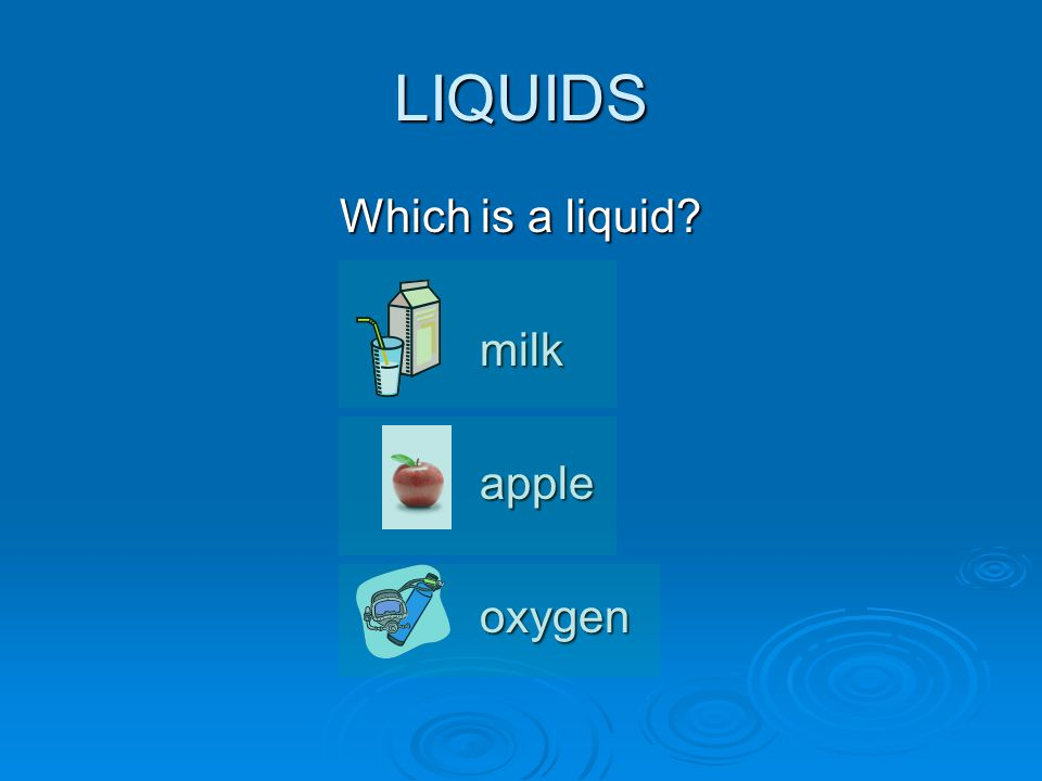 LIQUIDS Which is a liquid milkappleoxygen