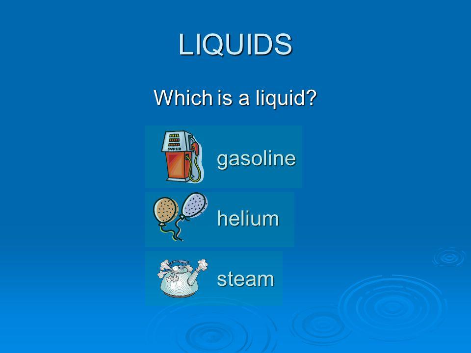 LIQUIDS Which is a liquid gasolineheliumsteam