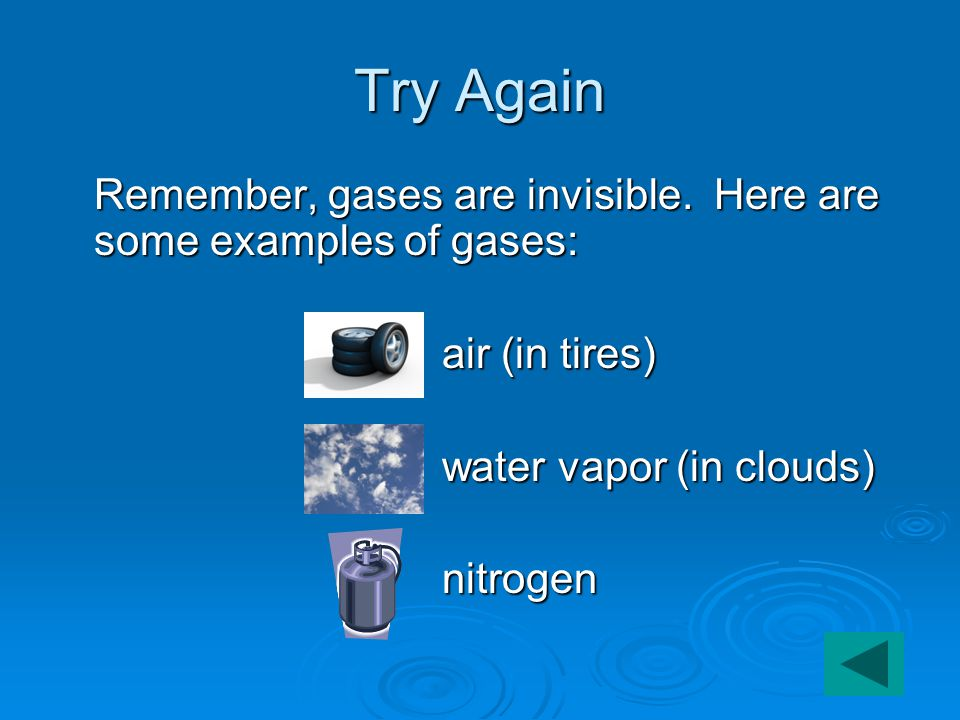 Try Again Remember, gases are invisible.