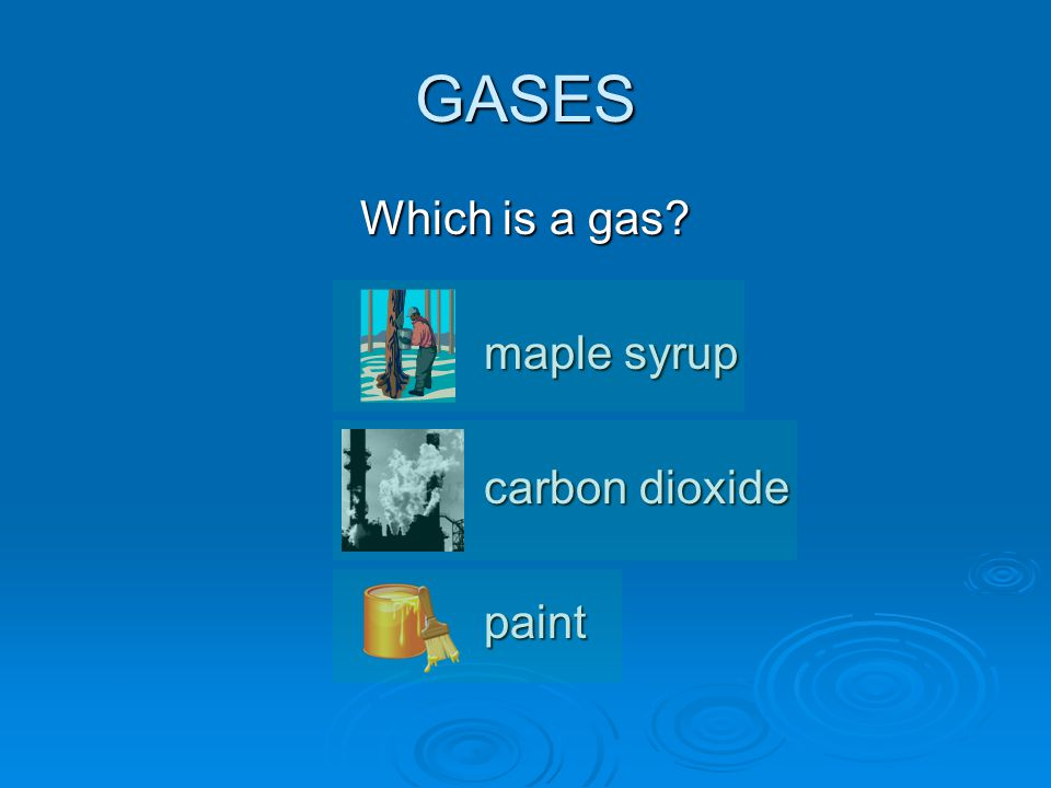 GASES Which is a gas maple syrup carbon dioxide paint