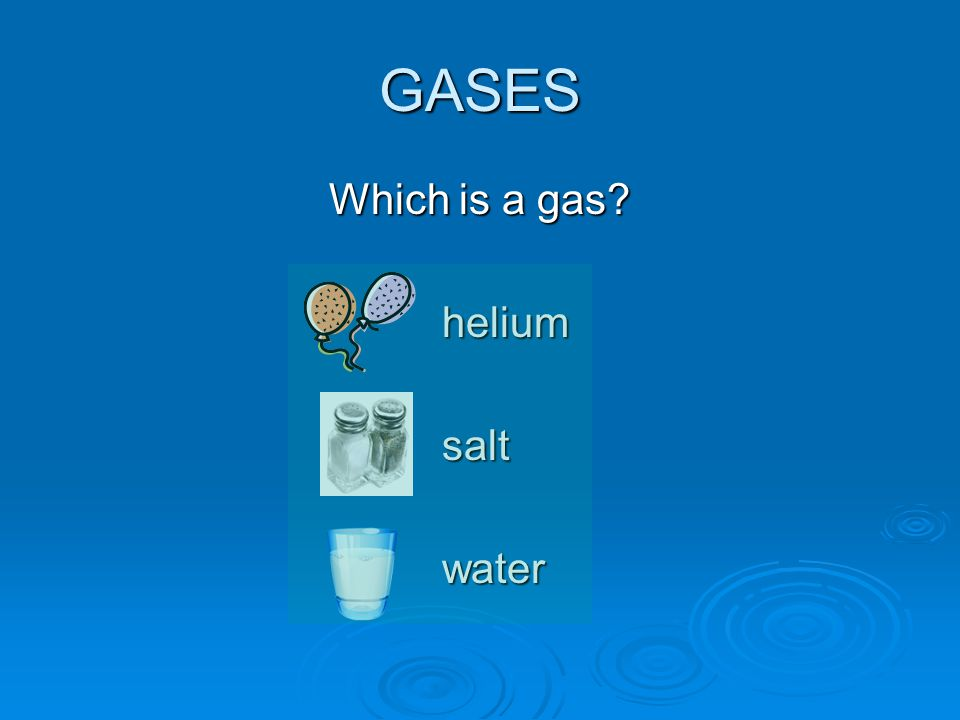 GASES Which is a gas? heliumsaltwater
