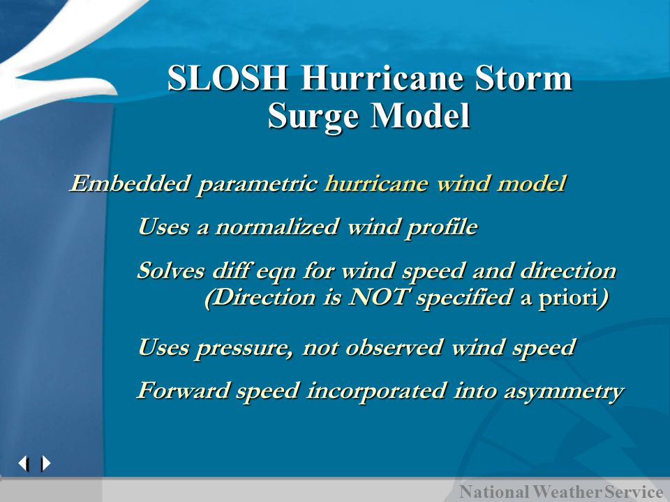 SLOSH Hurricane Storm Surge Model Embedded parametric hurricane wind model Uses a normalized wind profile Solves diff eqn for wind speed and direction (Direction is NOT specified a priori) Uses pressure, not observed wind speed Forward speed incorporated into asymmetry
