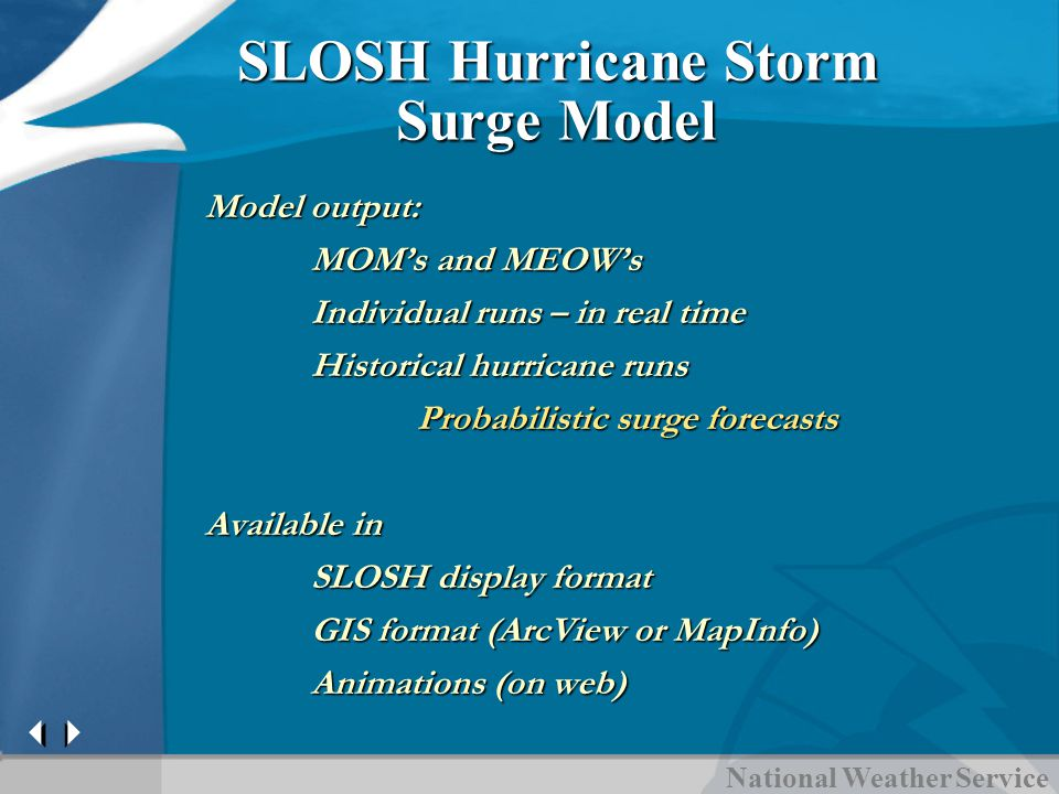 SLOSH Hurricane Storm Surge Model Model output: MOM's and MEOW's Individual runs – in real time Historical hurricane runs Probabilistic surge forecasts Available in SLOSH display format GIS format (ArcView or MapInfo) Animations (on web)