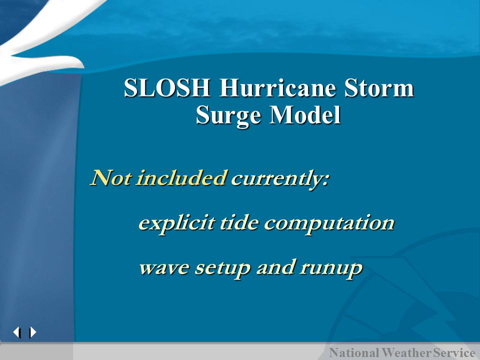 National Weather Service SLOSH Hurricane Storm Surge Model Not included currently: explicit tide computation wave setup and runup