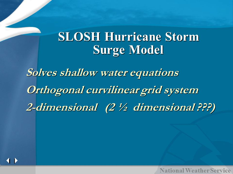 National Weather Service SLOSH Hurricane Storm Surge Model Solves shallow water equations Orthogonal curvilinear grid system 2-dimensional (2 ½ dimensional )