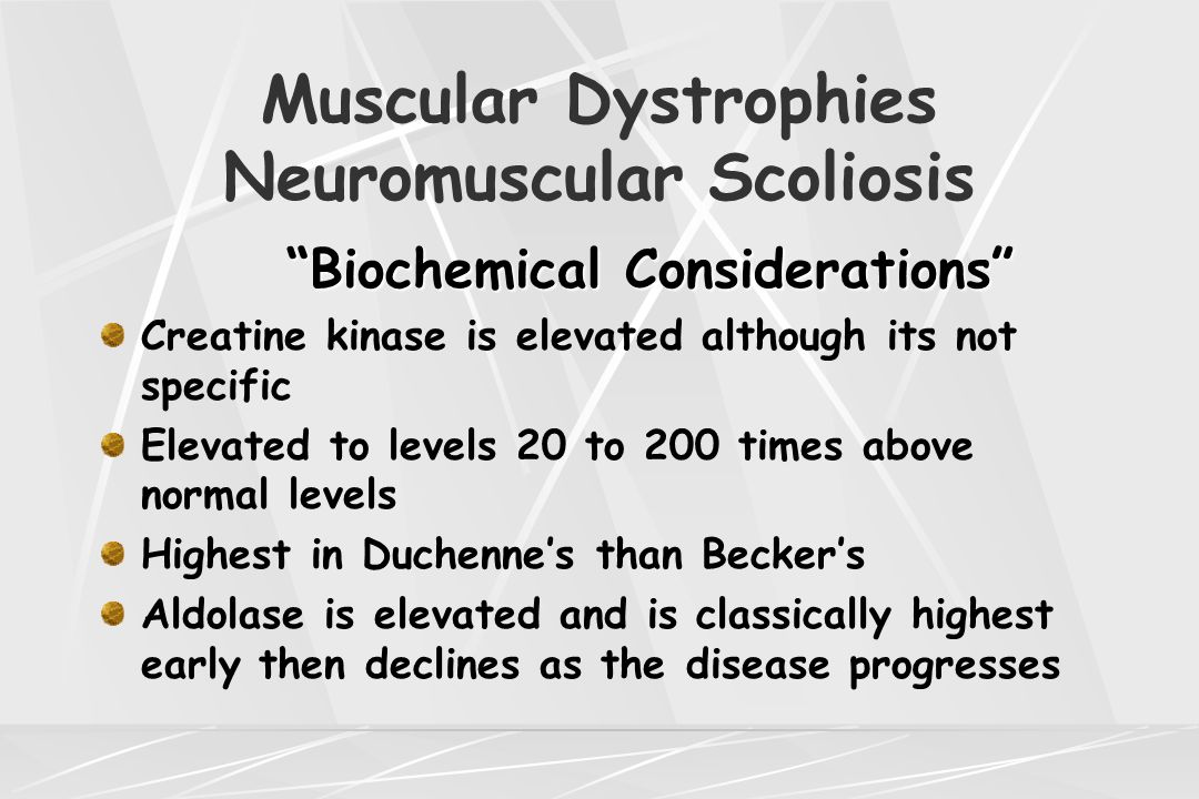 "Muscular Dystrophies Neuromuscular Scoliosis ""Biochemical Considerations"" ""Biochemical Considerations"" Creatine kinase is elevated although its not sp"