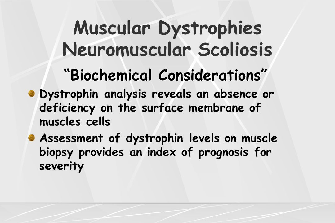 "Muscular Dystrophies Neuromuscular Scoliosis ""Biochemical Considerations"" Dystrophin analysis reveals an absence or deficiency on the surface membrane"