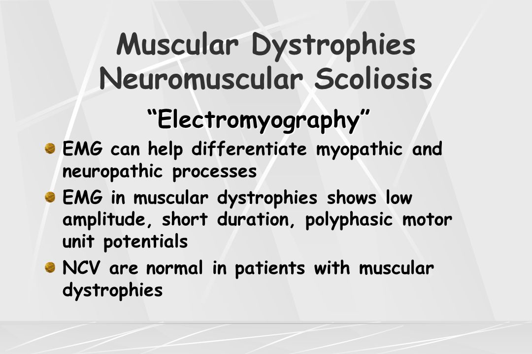 "Muscular Dystrophies Neuromuscular Scoliosis ""Electromyography"" ""Electromyography"" EMG can help differentiate myopathic and neuropathic processes EMG"