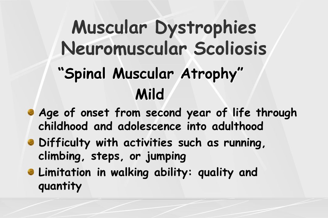 "Muscular Dystrophies Neuromuscular Scoliosis ""Spinal Muscular Atrophy"" Mild Mild Age of onset from second year of life through childhood and adolescen"