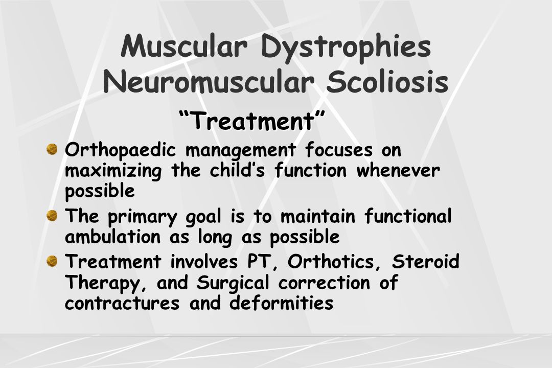 "Muscular Dystrophies Neuromuscular Scoliosis ""Treatment"" ""Treatment"" Orthopaedic management focuses on maximizing the child's function whenever possib"