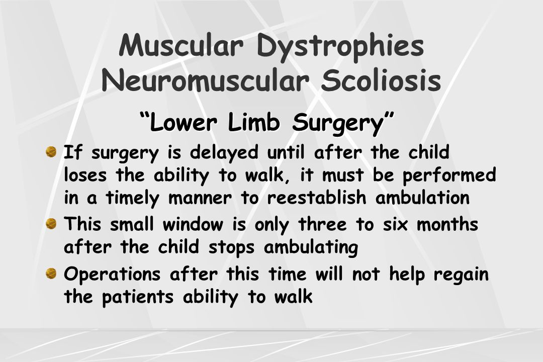 "Muscular Dystrophies Neuromuscular Scoliosis ""Lower Limb Surgery"" ""Lower Limb Surgery"" If surgery is delayed until after the child loses the ability t"