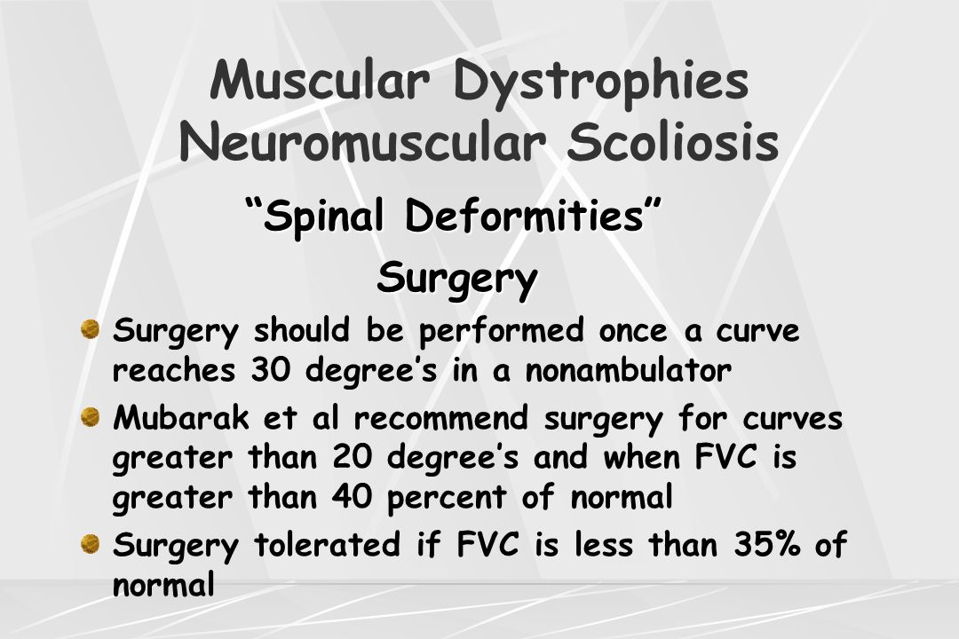 "Muscular Dystrophies Neuromuscular Scoliosis ""Spinal Deformities"" Surgery Surgery Surgery should be performed once a curve reaches 30 degree's in a no"
