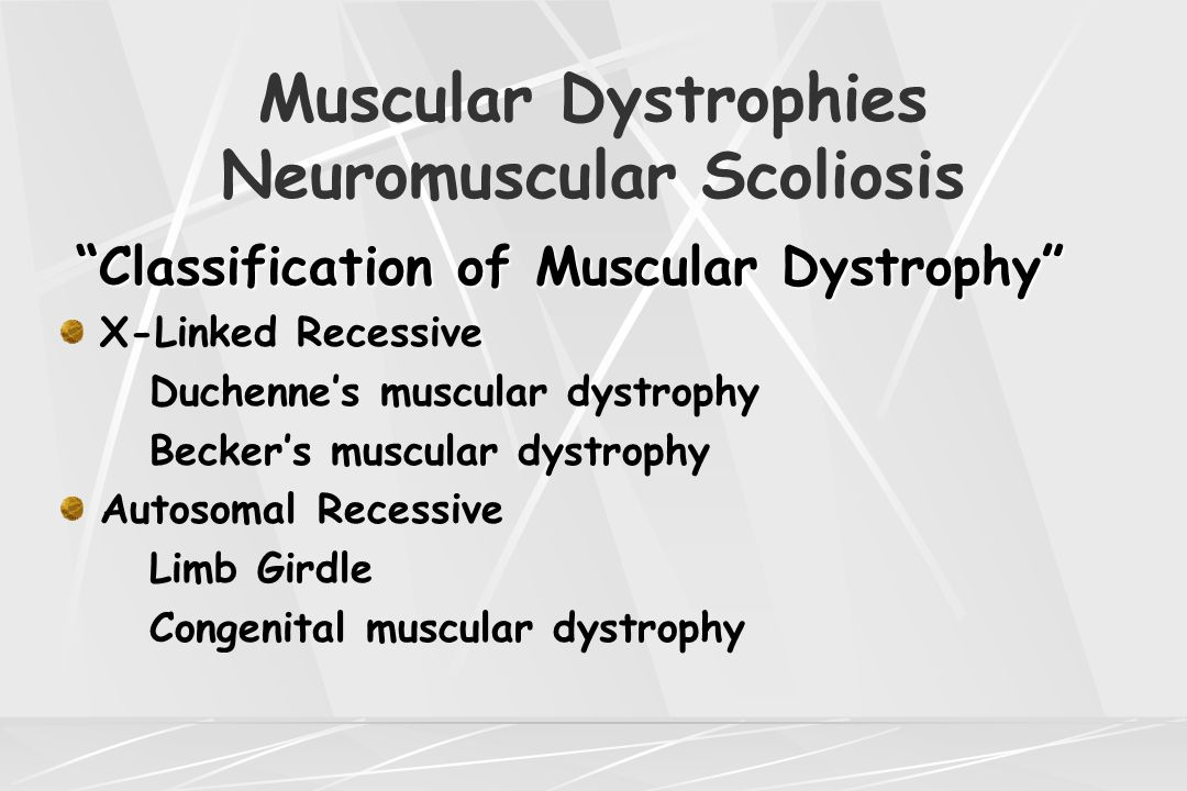 Muscular Dystrophies Neuromuscular Scoliosis Limb-Girdle Muscular Dystrophy Most common type pelvic-femoral Affects iliopsoas, gluteus, and quadriceps initially with shoulder involvement later Scapulo-humeral type affects shoulder first followed by pelvic muscle Difficulty lifting arms, rising from floor and climbing stairs seen