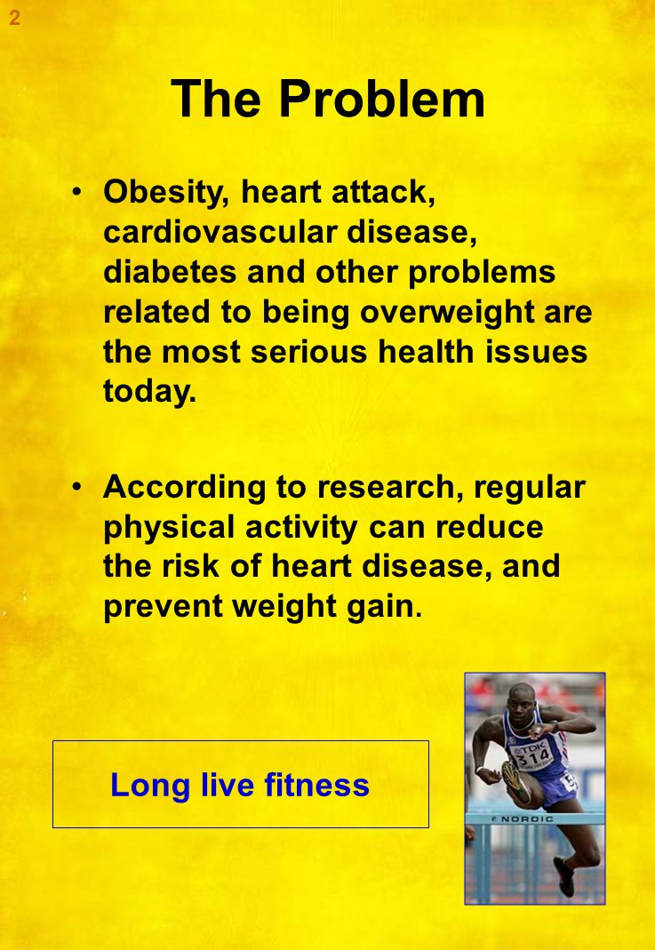 The Problem Obesity, heart attack, cardiovascular disease, diabetes and other problems related to being overweight are the most serious health issues today.