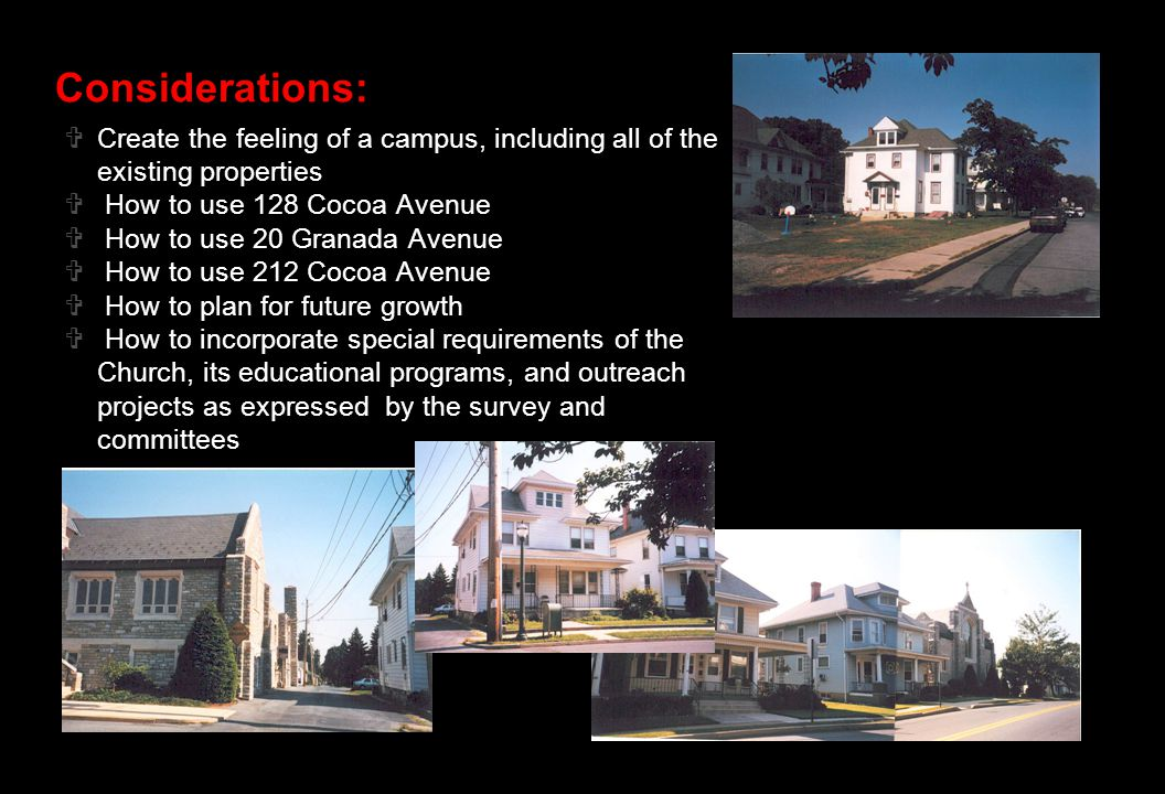 Considerations:  Create the feeling of a campus, including all of the existing properties  How to use 128 Cocoa Avenue  How to use 20 Granada Avenue  How to use 212 Cocoa Avenue  How to plan for future growth  How to incorporate special requirements of the Church, its educational programs, and outreach projects as expressed by the survey and committees