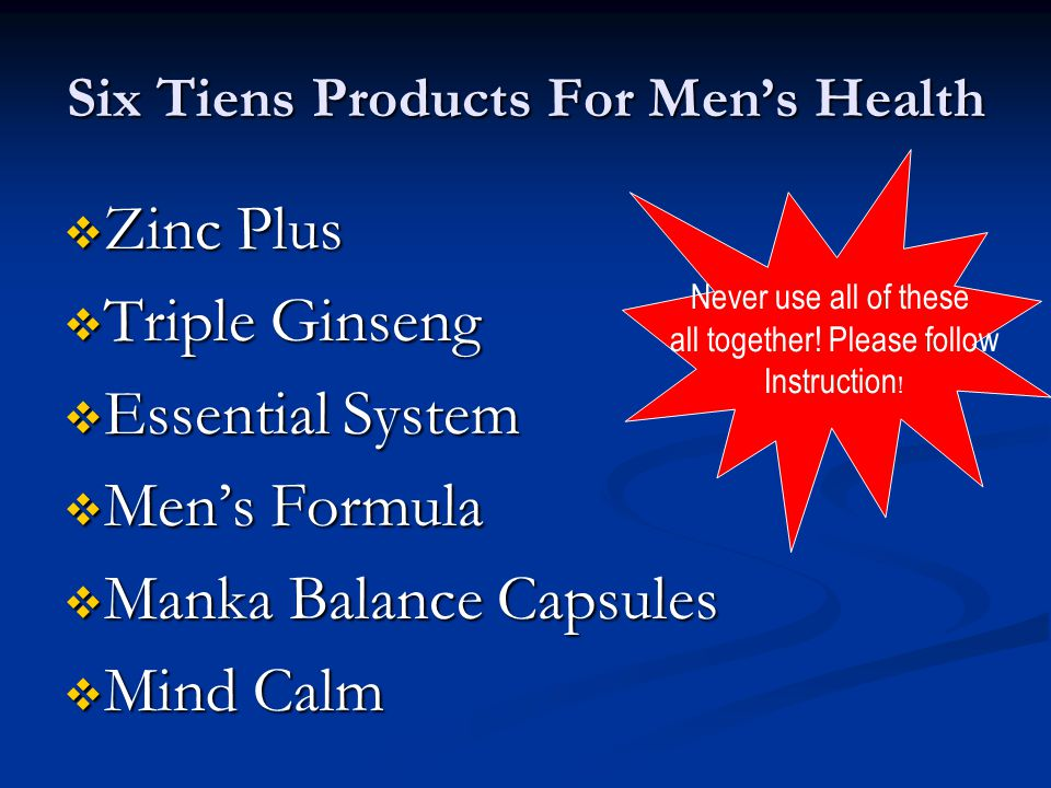 Six Tiens Products For Men's Health  Zinc Plus  Triple Ginseng  Essential System  Men's Formula  Manka Balance Capsules  Mind Calm Never use all of these all together.