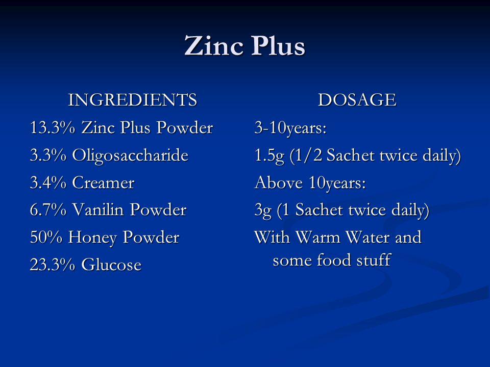 Zinc Plus INGREDIENTS 13.3% Zinc Plus Powder 3.3% Oligosaccharide 3.4% Creamer 6.7% Vanilin Powder 50% Honey Powder 23.3% Glucose DOSAGE 3-10years: 1.5g (1/2 Sachet twice daily) Above 10years: 3g (1 Sachet twice daily) With Warm Water and some food stuff