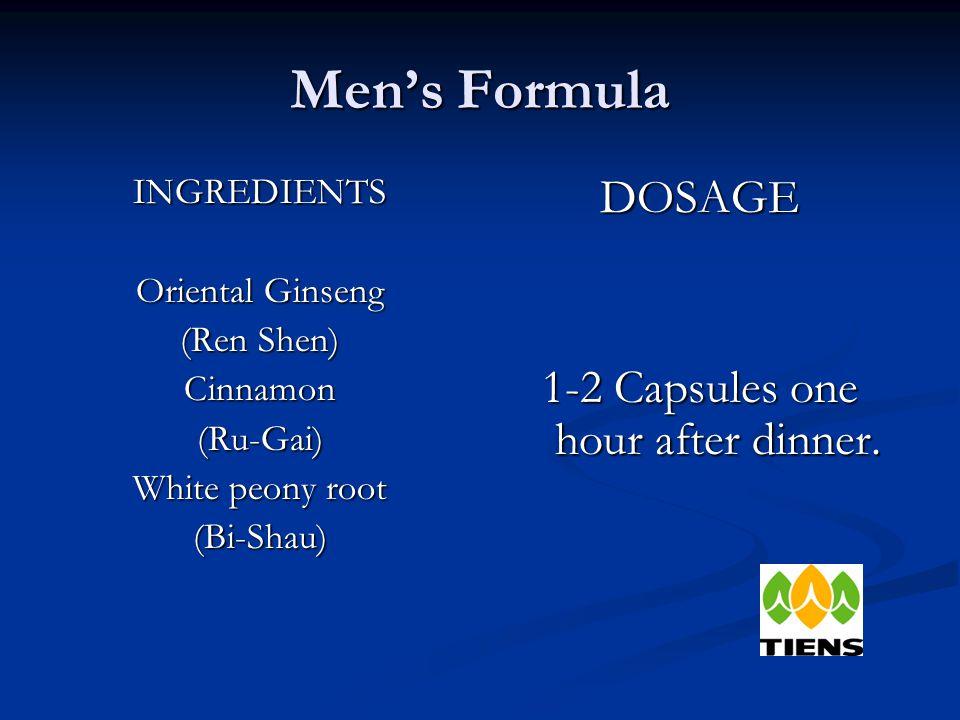 Men's Formula INGREDIENTS Oriental Ginseng (Ren Shen) Cinnamon(Ru-Gai) White peony root (Bi-Shau) DOSAGE 1-2 Capsules one hour after dinner.